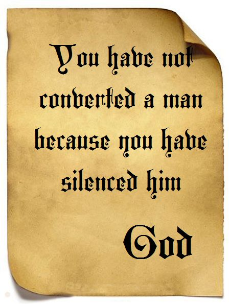 You have not converted a man because you have silenced him. God