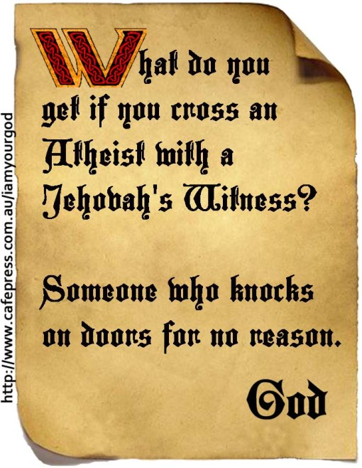 What do you get if you cross an Atheist with a Jehovah's Witness? Someone who knocks on doors for no reason.
